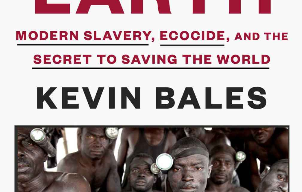 """PRESENTATION OF THE BOOK – DU LIVRE of/de KEVIN BALES """"BLOOD AND EARTH"""" """"SANG ET TERRE"""" 2016- LA RELATION ENTRE LA DESTRUCTION DE L'ENVIRONNEMENT ET L'ESCLAVAGE MODERNE : Le secteur de l'esclavage moderne est le troisième plus grand producteur mondial de CO2, après la Chine et les États-Unis"""