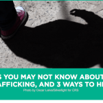 Catholic Relief Services – 7 THINGS YOU MAY NOT KNOW ABOUT HUMAN TRAFFICKING, AND 3 WAYS TO HELP