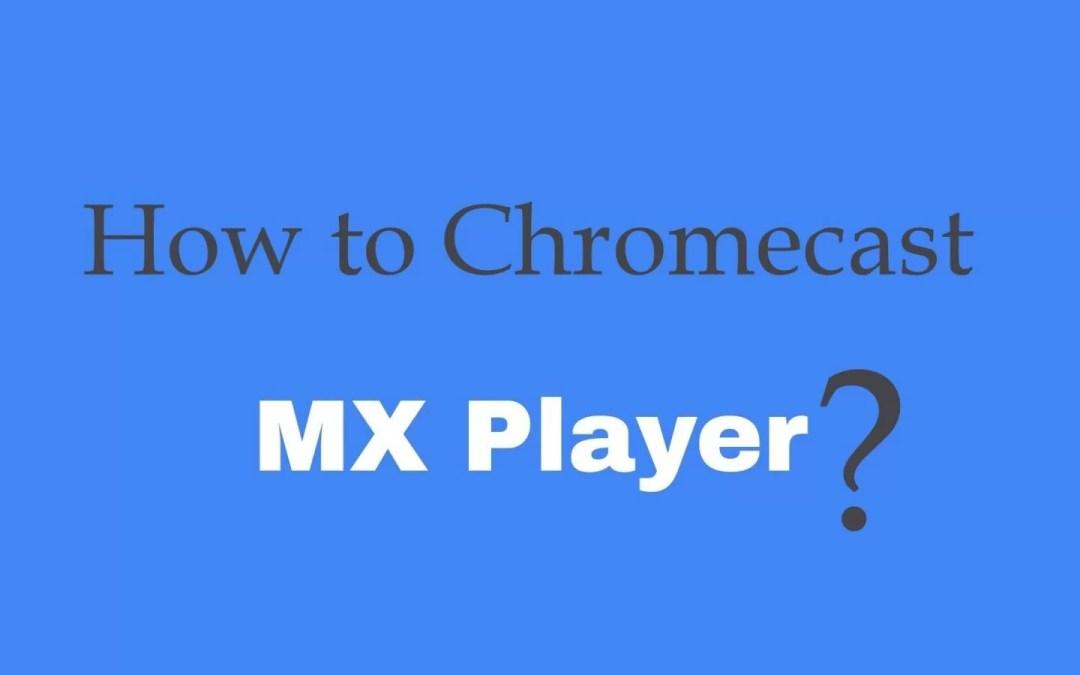How to Chromecast MX Player to TV?
