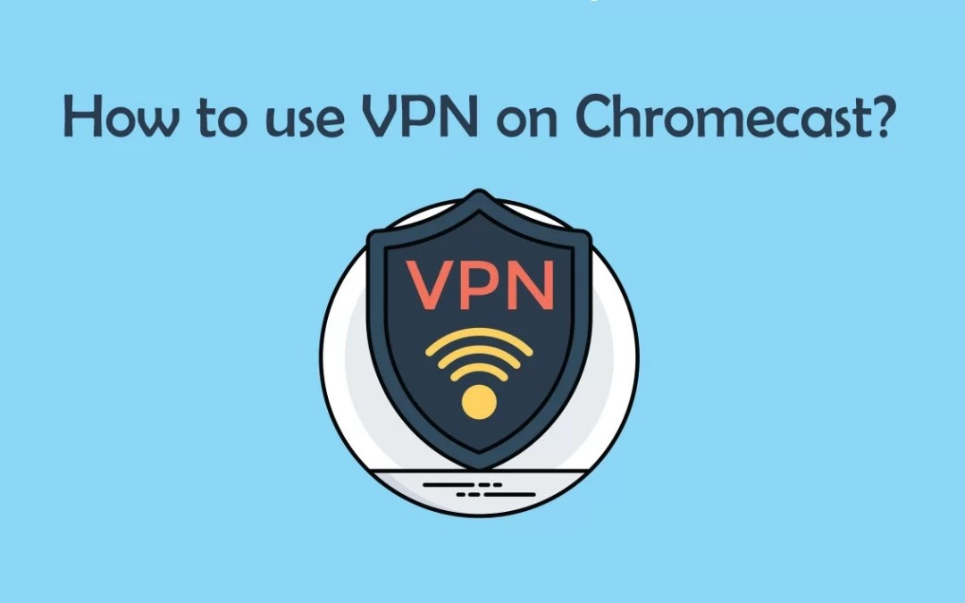 How to use a VPN on Chromecast? [2019]