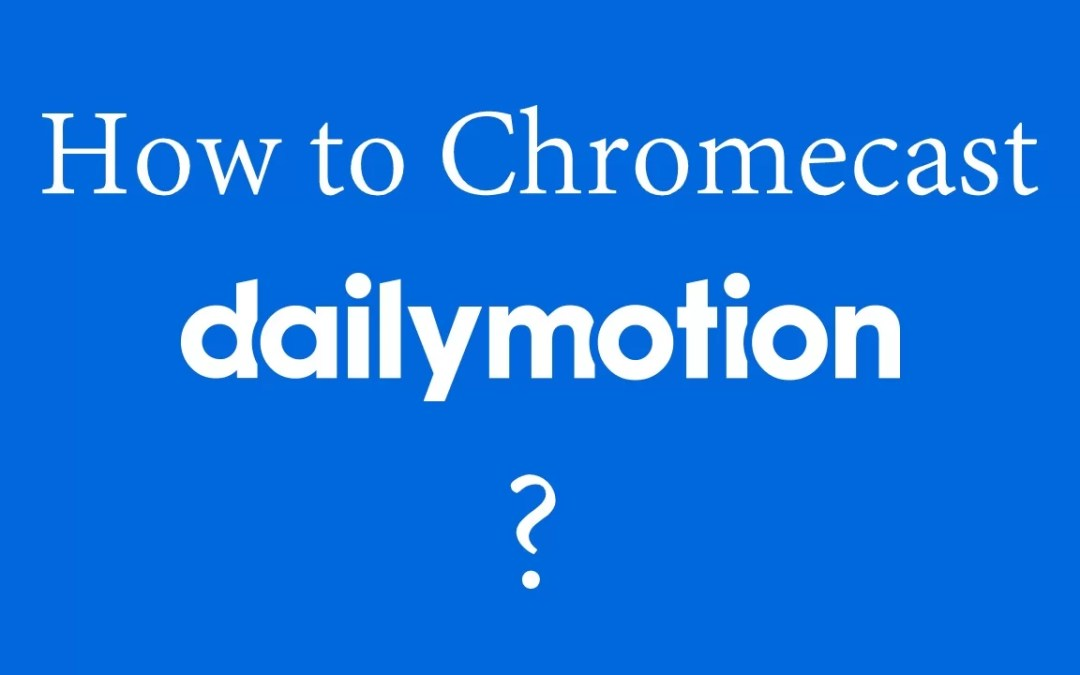 How to Chromecast Dailymotion to TV [2019]