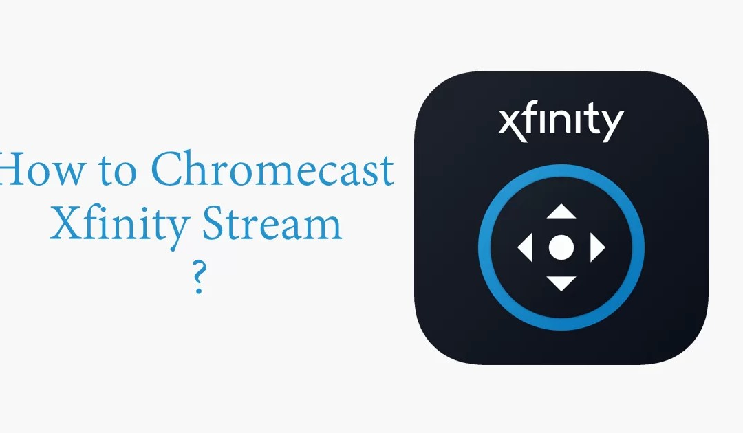 How to Chromecast Xfinity Stream to TV? [2019]