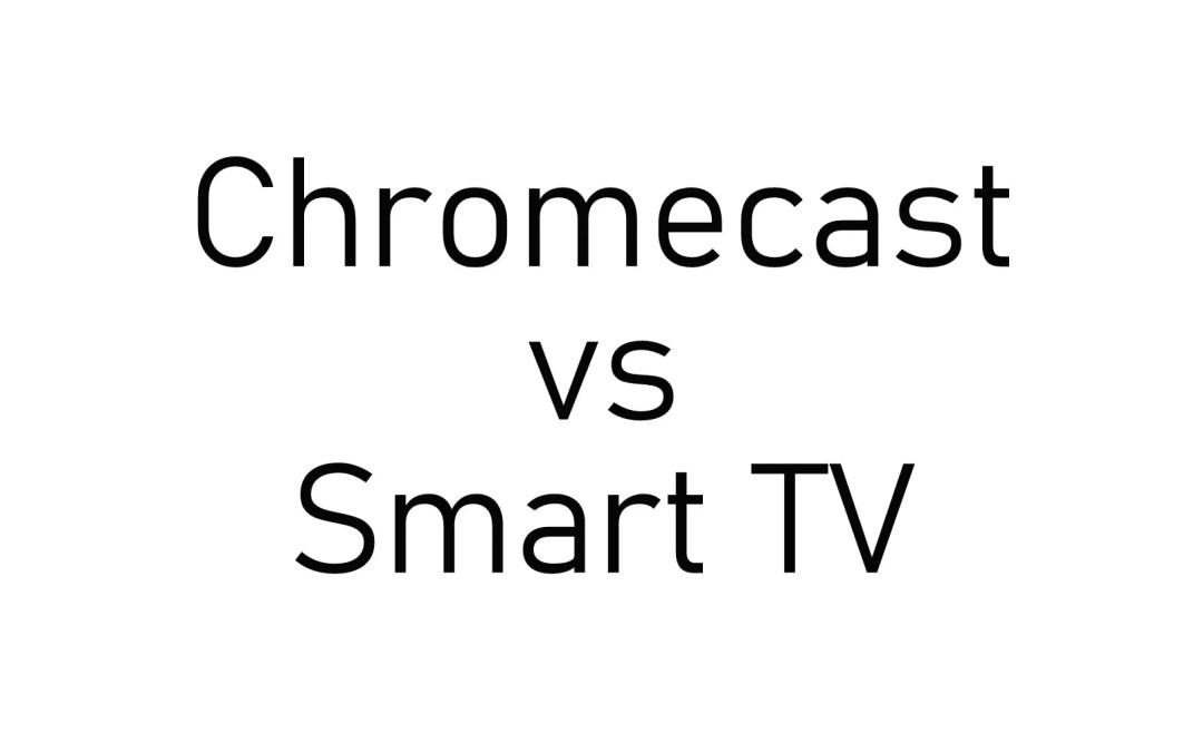 Chromecast vs Smart TV | Which is better?