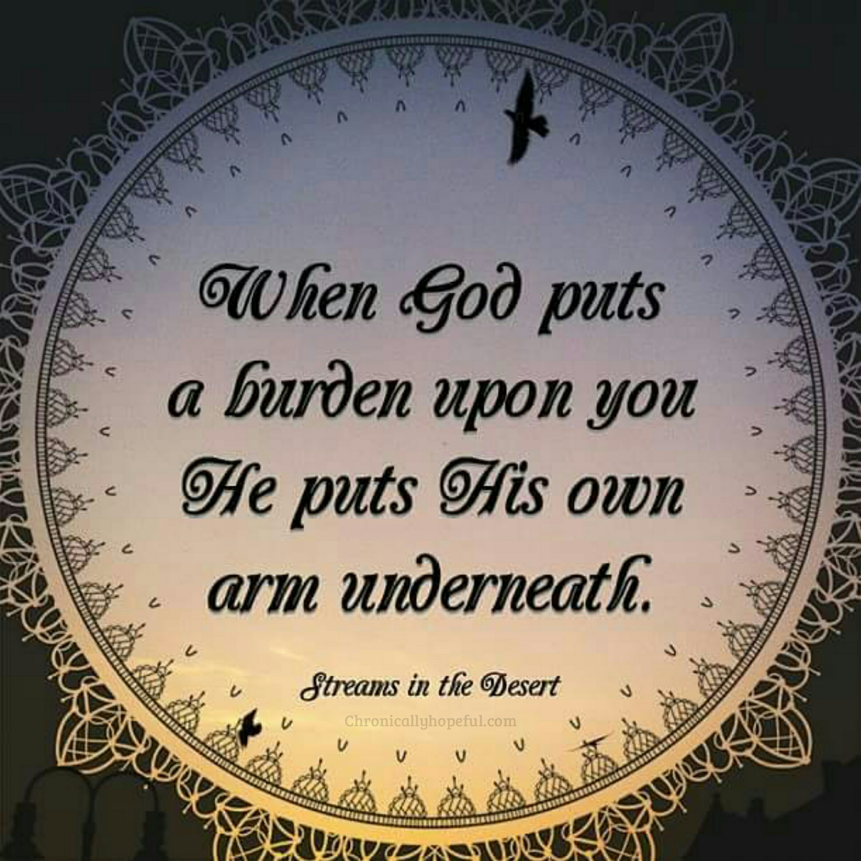 When God puts a burden upon you, He puts His own arm underneath. Streams In The Desert