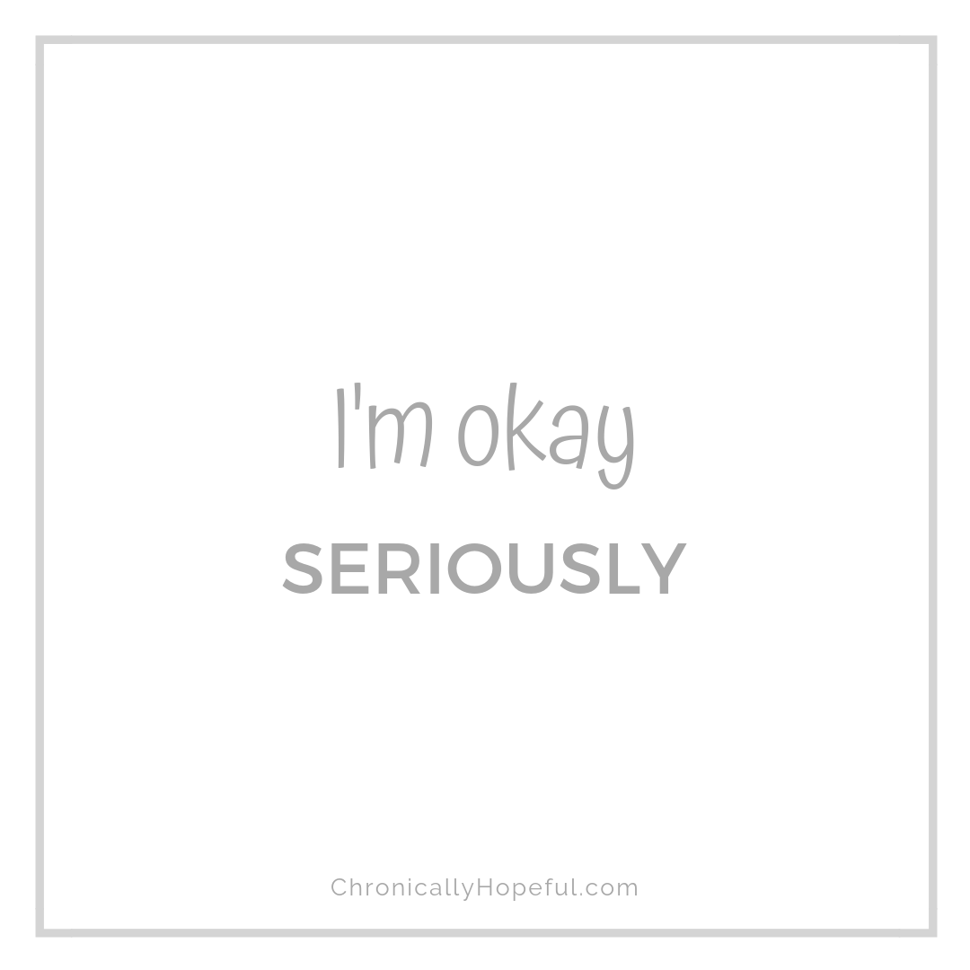 I'm okay, seriously, by Chronically Hopeful