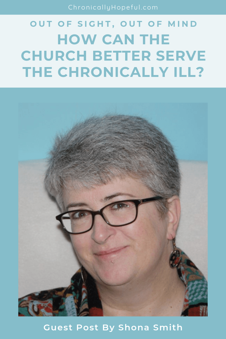 Title reads, Out Of Sight, Out Of Mind, How can the church better serve the chronically ill? Picture of Shona Smith, she has short grey hair, wears glasses and is smiling. Guest post by Shona Smith. pin by Chronically Hopeful