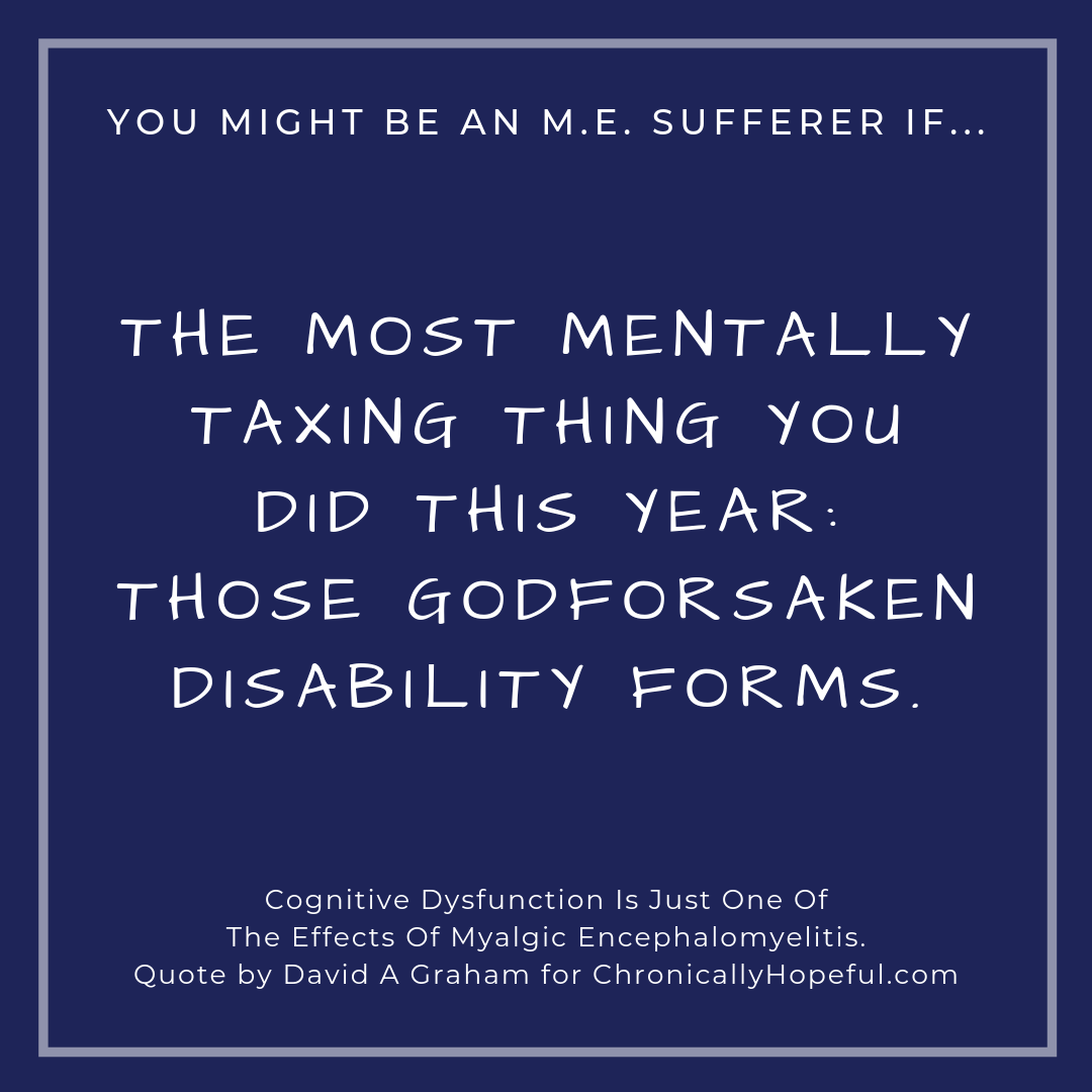 You might be a person with M.E. if... the most metally taxing thing you did this year was filling in disability forms