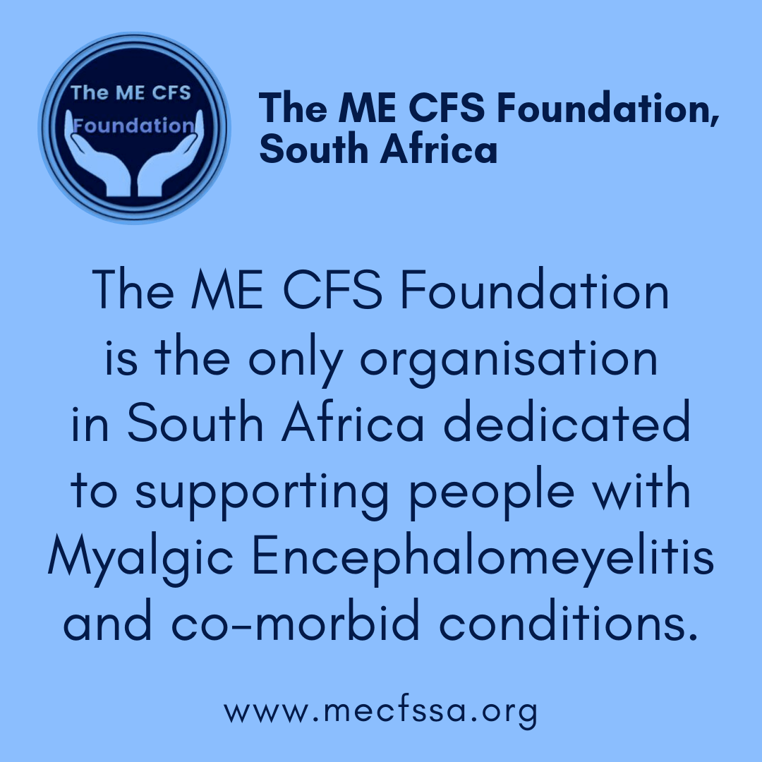 The ME CFS Founfation is the only organisation in Southern Africa dedicated to supporting people with Myalgic Encephalomyelitis and co-morbid conditions. www.mecfssa.org