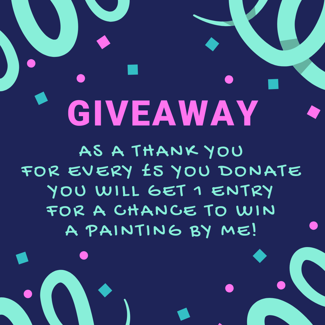 Giveaway, for every £5 you donate, you will get 1 entry for a chance to win a painting by me