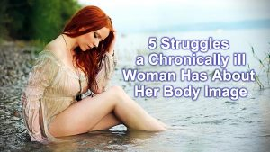 5 Struggles a Chronically Ill Woman Has About Her Body Image