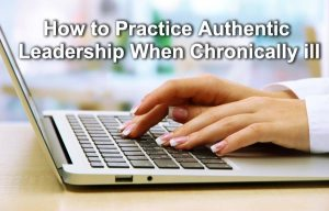 How to Practice Authentic Leadership When Chronically Ill