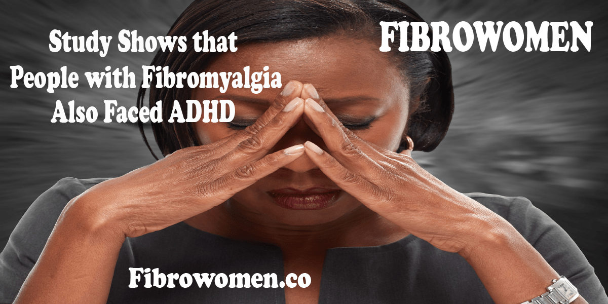 Study Shows that People with Fibromyalgia Also Faced ADHD | Fibrowomen.co