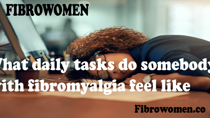 What daily tasks do somebody with fibromyalgia feel like?