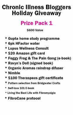 Prize Pack 1 has a $600 value and includes • Gupta Home-Study DVD Programme donated by Gupta Programme<br /> • 6 Pack of H-Factor Water donated by H-Factor Water<br /> • Self-Love 101 e-book (digital) donated by notstandingstillsdisease.com • $20 Amazon gift card donated by ChronicallyContent.com<br /> • Foggy Frog and the Pain Gang (digital) donated by Megan Schartner<br /> • Ravyn's Doll book signed donated by Melissa Swanson<br /> • Raindrop diffuser donated by Organic Aromas<br /> • 1 Nimble donated by Version 22<br /> • $100 Theraspecs Gift Certificate donated by Theraspecs<br /> • Your choice of pattern selection donated by Bridgewater Crafts - A Lupus consults with LupusChick.com and the full FibroCane protocol.