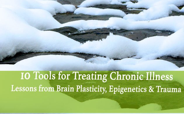 10 Under-Utilized Tools for Treating Chronic Illness: Building on lessons from brain plasticity, epigenetics, and trauma