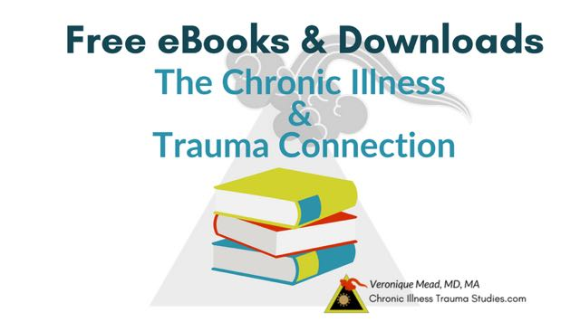 The Chronic Illness Trauma Connection Series of free Downloadable Ebooks by Veronique Mead, MD, MA