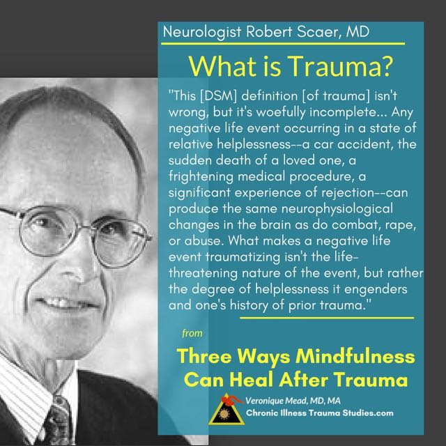 """Neurologist Robert Scaer MD Defines Trauma """"This DSMIV definition of trauma isn't wrong, but it's woefully incomplete. In fact, any negative life event occurring in a state of relative helplessness--a car accident, the sudden death of a loved one, a frightening medical procedure, a significant experience of rejection--can produce the same neurophysiological changes in the brain as do combat, rape, or abuse. What makes a negative life event traumatizing isn't the life-threatening nature of the event, but rather the degree of helplessness it engenders and one's history of prior trauma. quote from Three Ways Mindfulness can Heal After Trauma"""" In Chronic illness, trauma and the nervous system_CITS_Mead"""
