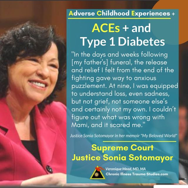 Supreme Court Justice Sonia Sotomayor has type 1 diabetes and tells of adverse childhood experiences (ACEs) in her memoir My Beloved World. ACEs are risk factors for autoimmune diseases like T1D as well as for other chronic illnesses. Genes interact with the environment to affect risk through links between chronic illness, trauma and the nervous system. Chronic Illness Trauma Studies (CITS) _Mead