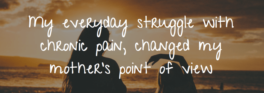 My everyday struggle with chronic pain, changed my mother's point of view