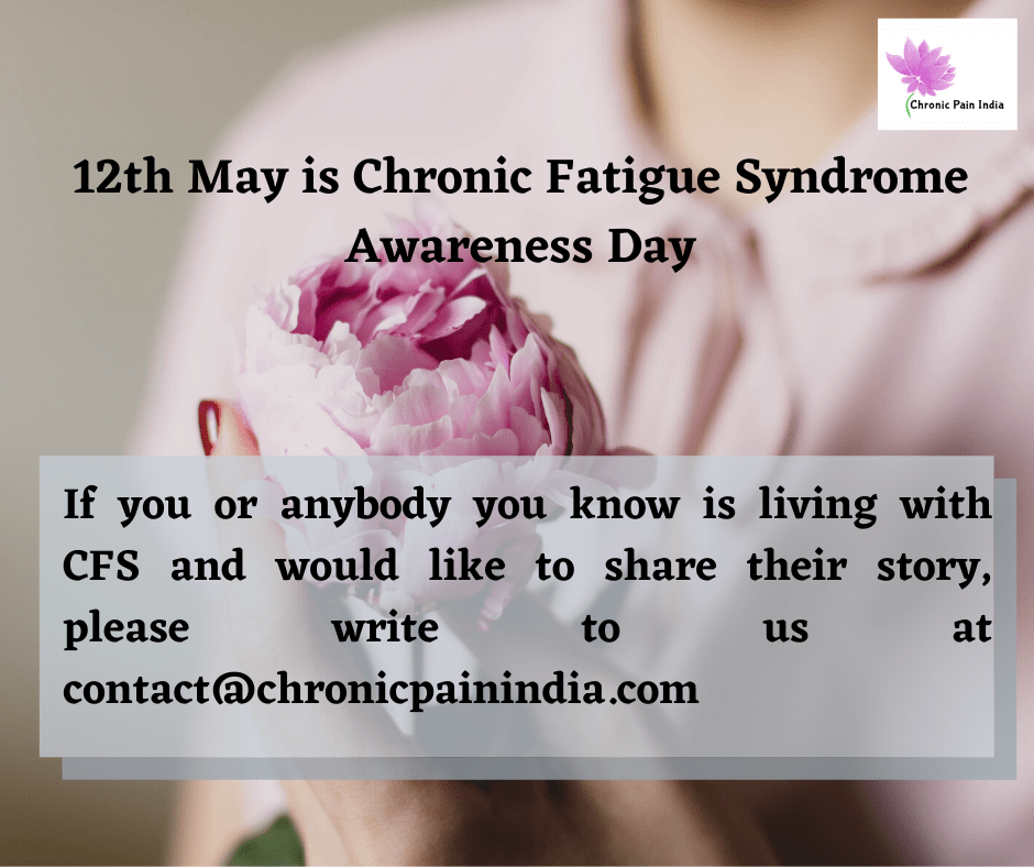 12th May is Chronic Fatigue Syndrome Awareness Day.  If you or anybody you know is living with CFS, and would like to share their story, please write to us at contact@chronicpainindia.com