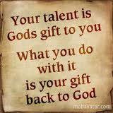 Votre talent est votre cadeau reçu de Dieu. Ce que vous en faites est votre cadeau à Dieu.