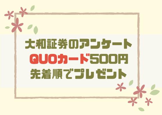 大和証券のアンケートでオリジナルQUOカード500円分が先着順でプレゼントされます!