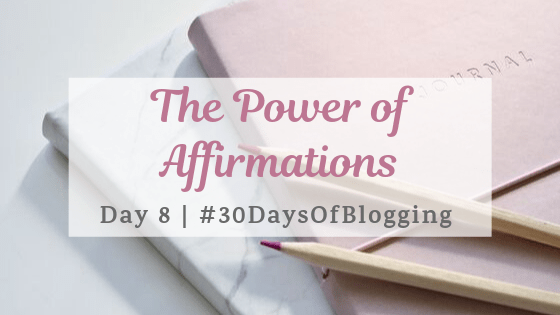 The Power of Affirmations | Day 8 of 30 Days of Blogging