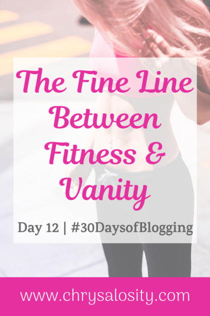 The Fine Line Between Fitness & Vanity | Day 12 of 30 Days of Blogging