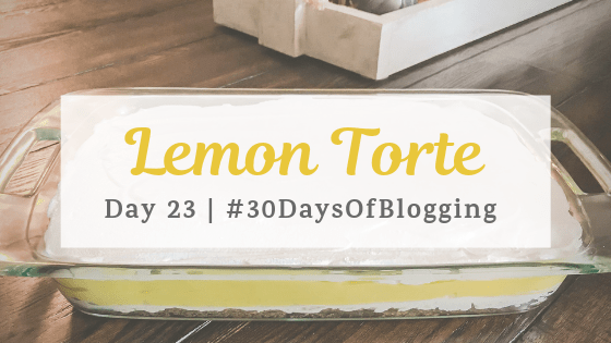 Lemon Torte | Day 23 of 30 Days of Blogging
