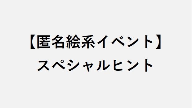 【匿名絵系イベント】スペシャルヒント(ネタバレ注意)