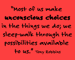 """Most of us make unconscious choices in the things we do; we sleep-walk through the possibilities available to us."" -- Tony Robbins"