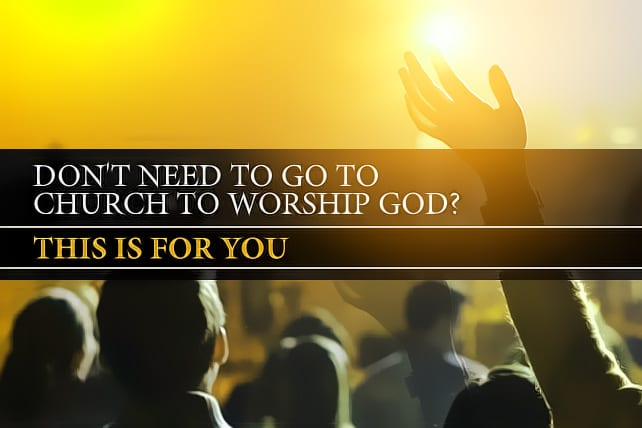 Don't Need to Go to Church to Worship God? This Is For You