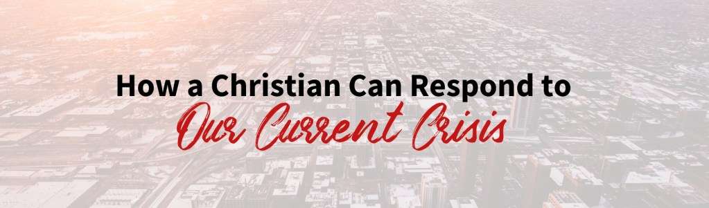 How a Christian Can Respond to Our Current Crisis.