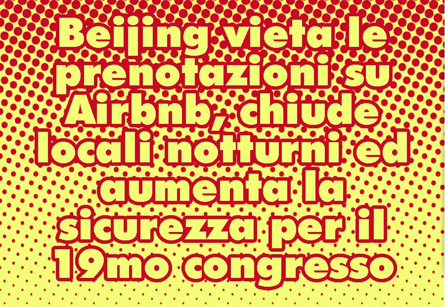 Beijing vieta le prenotazioni su Airbnb, chiude locali notturni ed aumenta la sicurezza per il 19mo congresso del Partito
