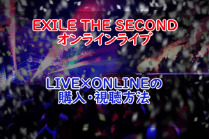 【LIVE×ONLINE】EXILE THE SECONDのオンラインライブ購入・視聴方法!【LDH】