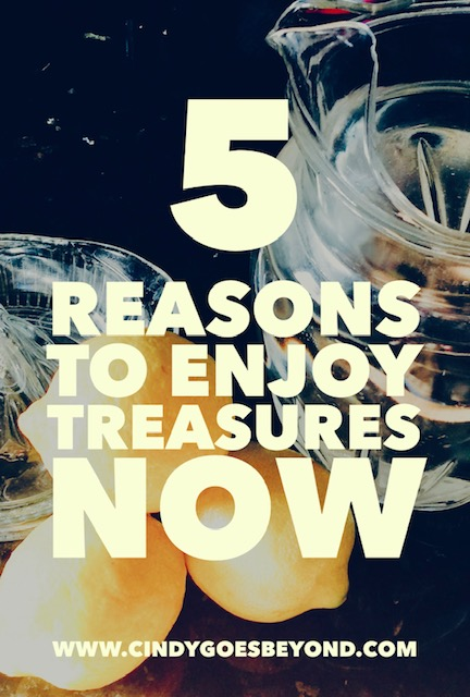 5 Reasons to Enjoy Treasures Now