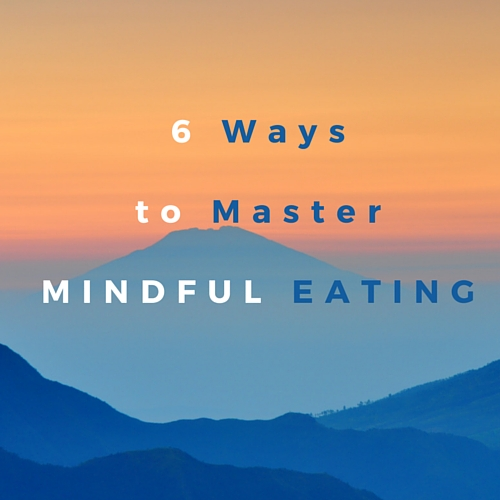 6 Ways to Master Mindful Eating for Weight Loss