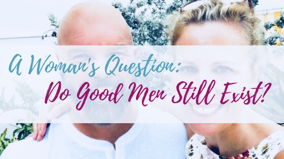 A Woman's Question: Do Good Men Still Exist?