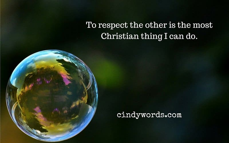 To respect the other is the most Christian thing I can do.
