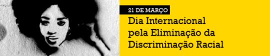 Dia Internacional pela Eliminação da Discriminação Racial.