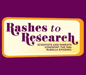 Logo for Rashes to Research: Scientists and Parents Confront the 1 Rubella Epidemic9