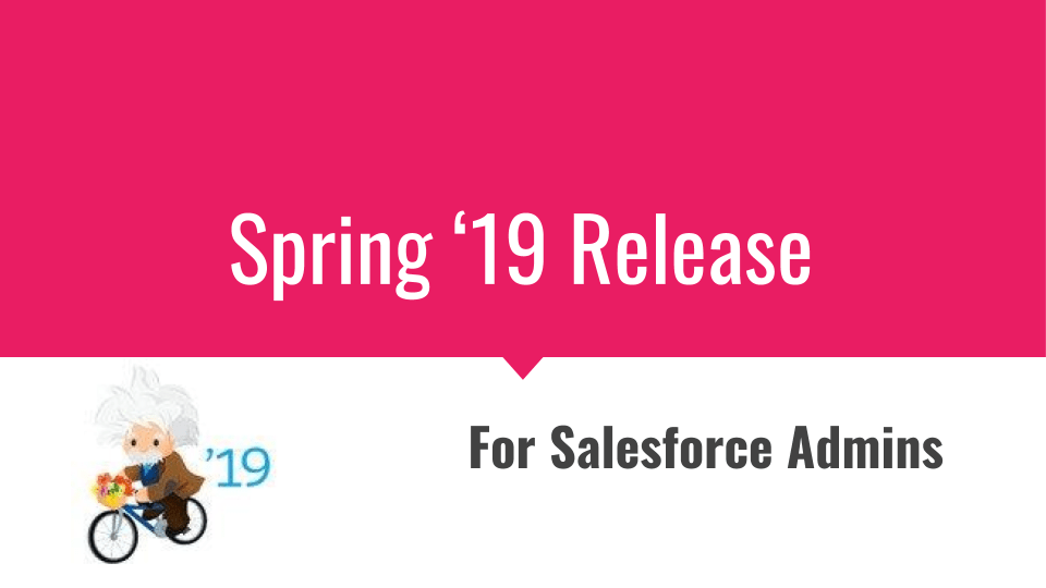 Salesforce Spring '19 release for Salesforce Admins
