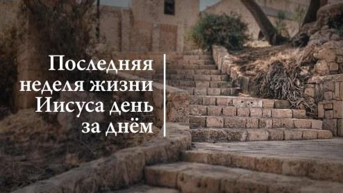 Последняя неделя жизни Иисуса день за днём
