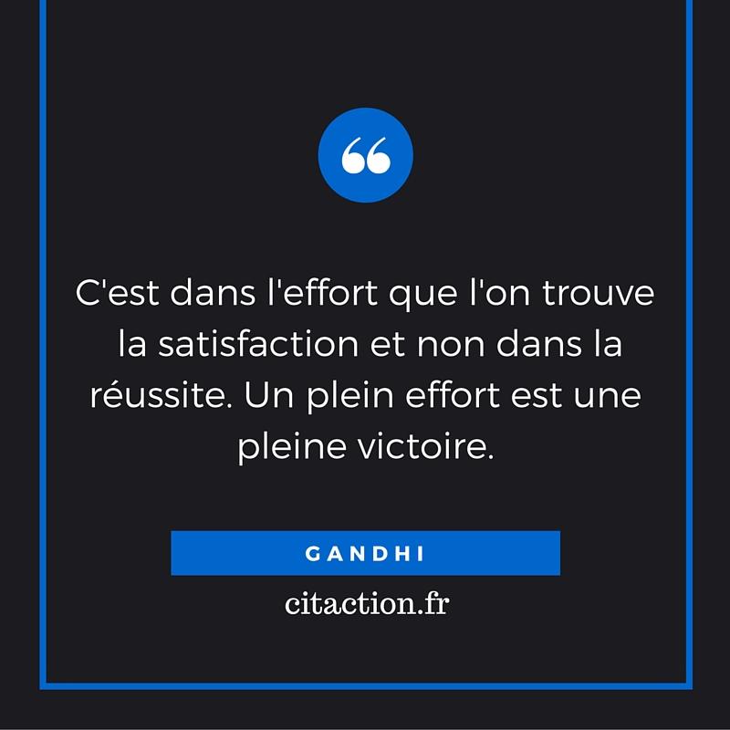 C'est dans l'effort que l'on trouve la satisfaction et non dans la réussite. Un plein effort est une pleine victoire.