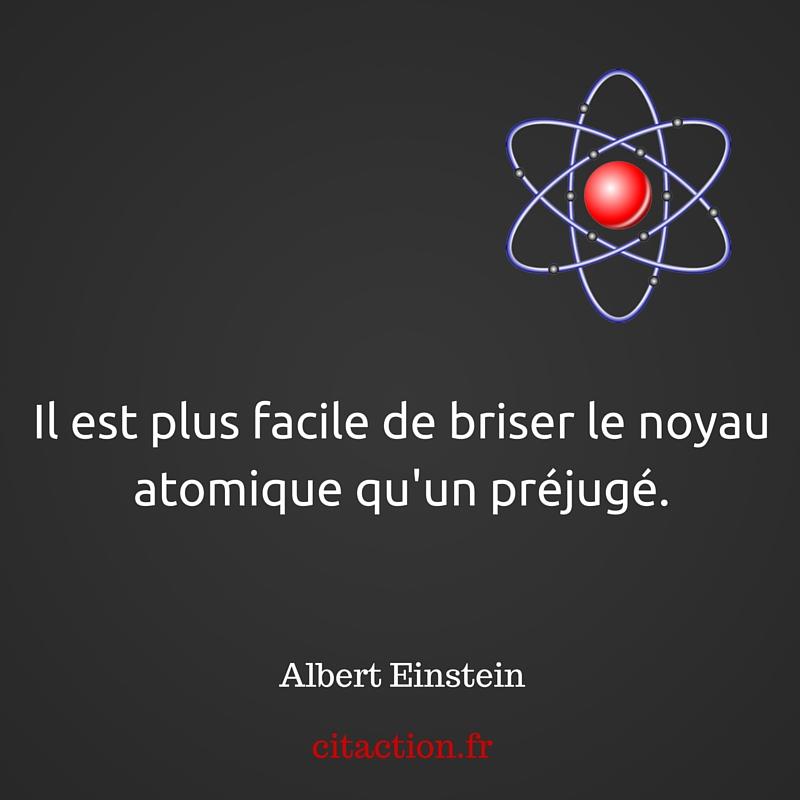 Il est plus facile de briser le noyau atomique qu'un préjugé.