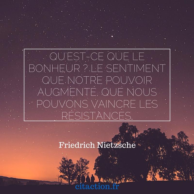 Qu'est-ce que le bonheur ? Le sentiment que notre pouvoir augmente, que nous pouvons vaincre les résistances.