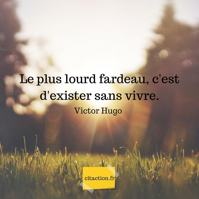 Le plus lourd fardeau, c'est d'exister sans vivre.Victor Hugo