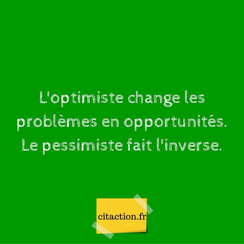 L'optimiste change les problèmes en opportunités.Le pessimiste fait l'inverse.
