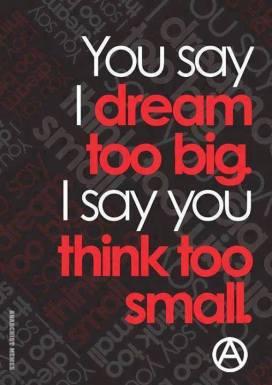 You say I dream too big. I say you dream too small.