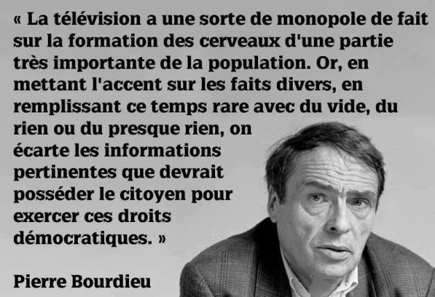 """Television is a kind a factual monopole on the conditioning of the brain of a very important part of the population. Yet, putting the stress on news items, filling precious times with emptiness, nothing or almost nothing, we put aside the pertinent information that citizens should have to practice their democratic rights"" Pierrie Bourdieu, French sociologist"